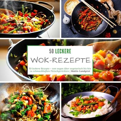 50 leckere Wok-Rezepte: 50 leckere Rezepte - von vegan über vegetarisch bis hin zu schmackhaften Fleischgerichten Cover Image