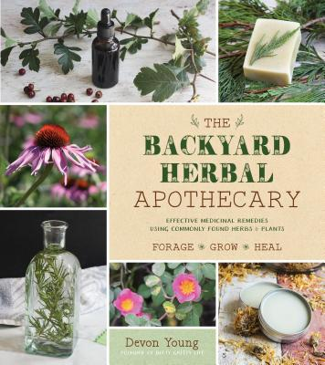 The Backyard Herbal Apothecary: Effective Medicinal Remedies Using Commonly Found Herbs & Plants Cover Image