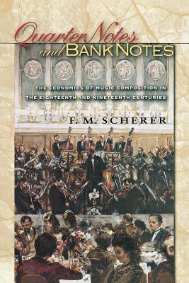 Quarter Notes and Bank Notes: The Economics of Music Composition in the Eighteenth and Nineteenth Centuries (Princeton Economic History of the Western World #40) Cover Image