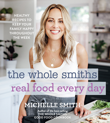 The Whole Smiths Real Food Every Day: Healthy Recipes to Keep Your Family Happy Throughout the Week Cover Image