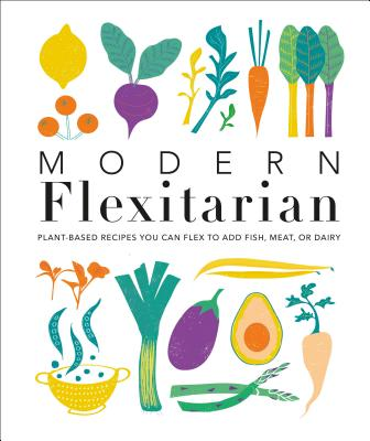 Modern Flexitarian: Plant-inspired Recipes You Can Flex to Add Fish, Meat, or Dairy Cover Image