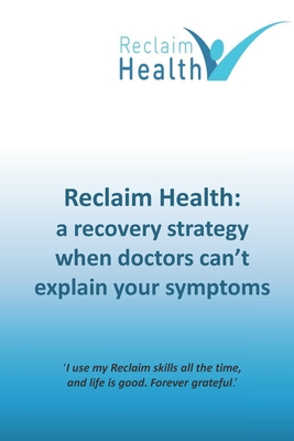 Reclaim Health: A recovery strategy when doctors can't explain your symptoms Cover Image