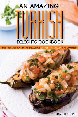 An Amazing Turkish Delights Cookbook: Best Recipes to try the Delicious Dishes of Turkish for Dummies Cover Image