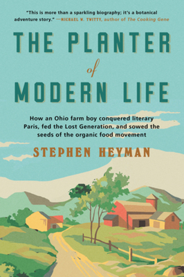 The Planter of Modern Life: How an Ohio Farm Boy Conquered Literary Paris, Fed the Lost Generation, and Sowed the Seeds of the Organic Food Movement Cover Image