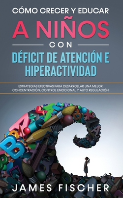 Cómo Crecer y Educar a Niños con Déficit de Atención e Hiperactividad: Estrategias Efectivas para Desarrollar una Mejor Concentración, Control Emocion Cover Image
