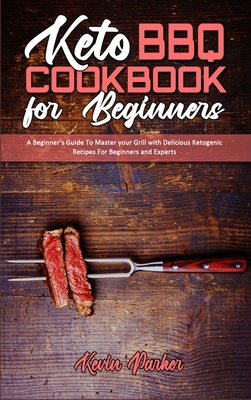 Keto BBQ Cookbook for Beginners: A Beginner's Guide To Master your Grill with Delicious Ketogenic Recipes For Beginners and Experts Cover Image