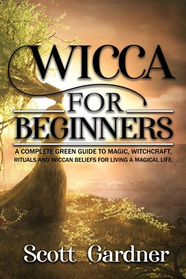 Wicca for Beginners: A Complete Green Guide to Magic, Witchcraft, Rituals, and Wiccan Beliefs for Living a Magical Life Cover Image