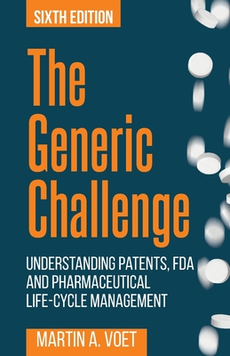 The Generic Challenge: Understanding Patents, FDA and Pharmaceutical Life-Cycle Management (Sixth Edition) Cover Image