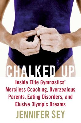 Chalked Up: Inside Elite Gymnastics' Merciless Coaching, Overzealous Parents, Eating Disorders, and Elusive Olympic Dreams Cover Image