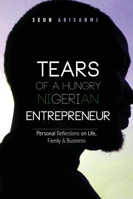 Tears of a Hungry Nigerian Entrepreneur: Personal Reflections On Life, Family & Business Cover Image