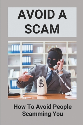 Avoid A Scam: How To Avoid People Scamming You: Examples Of Phishing Emails And Scam Calls Cover Image