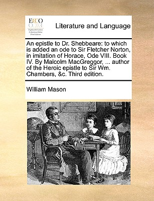 An Epistle to Dr. Shebbeare: To Which Is Added an Ode to Sir Fletcher Norton, in Imitation of Horace, Ode VIII. Book IV. by Malcolm Macgreggor, ... Cover Image