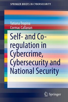 Self- And Co-Regulation in Cybercrime, Cybersecurity and National Security (Springerbriefs in Cybersecurity) Cover Image