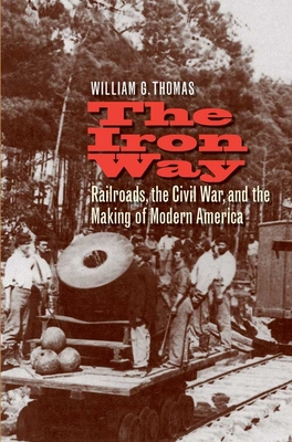 The Iron Way: Railroads, the Civil War, and the Making of Modern America Cover Image
