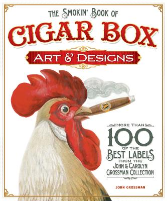The Smokin' Book of Cigar Box Art & Designs: More Than 100 of the Best Labels from the John & Carolyn Grossman Collection Cover Image