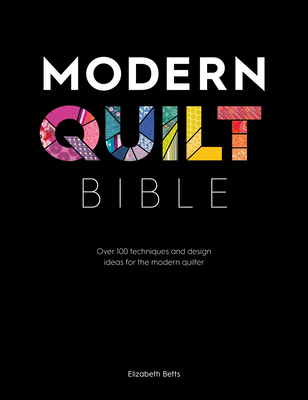 Modern Quilt Bible: Over 100 Techniques and Design Ideas for the Modern Quilter Cover Image