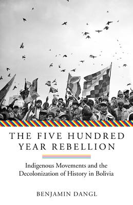 The Five Hundred Year Rebellion: Indigenous Movements and the Decolonization of History in Bolivia Cover Image