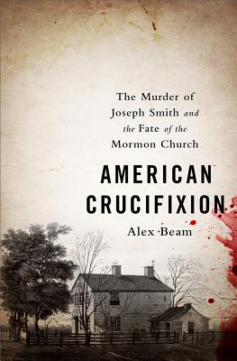 American Crucifixion: The Murder of Joseph Smith and the Fate of the Mormon Church Cover Image