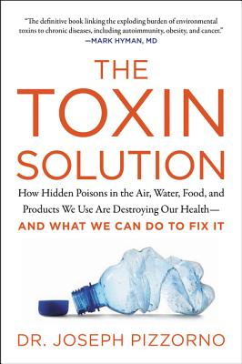 The Toxin Solution: How Hidden Poisons in the Air, Water, Food, and Products We Use Are Destroying Our Health--AND WHAT WE CAN DO TO FIX IT Cover Image