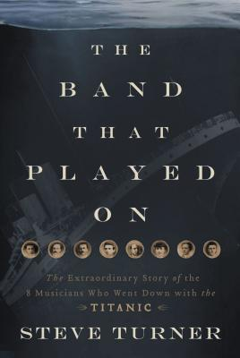 The Band That Played on: The Extraordinary Story of the 8 Musicians Who Went Down with the Titanic Cover Image
