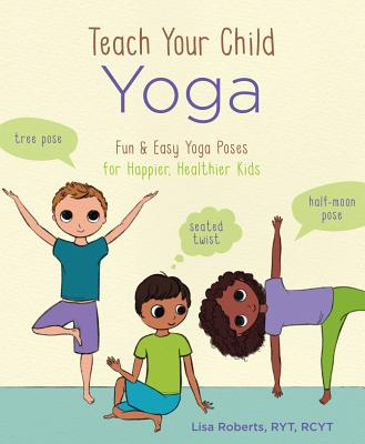 Teach Your Child Yoga: Fun & Easy Yoga Poses for Happier, Healthier Kids Cover Image