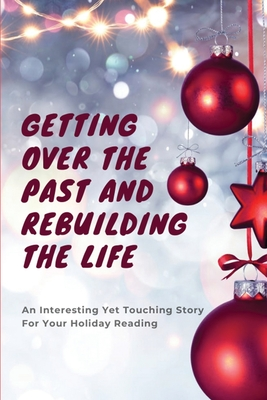Getting Over The Past And Rebuilding The Life: An Interesting Yet Touching Story For Your Holiday Reading: Classic Christmas Novels Cover Image