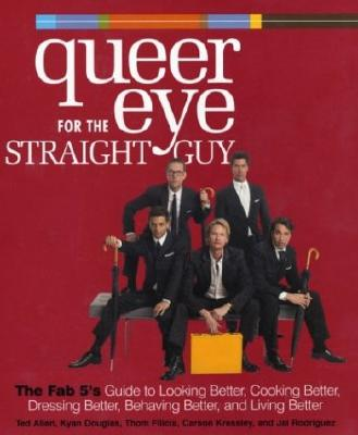Queer Eye for the Straight Guy: The Fab 5's Guide to Looking Better, Cooking Better, Dressing Better, Behaving Better, and Livin Cover Image