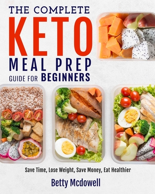 Keto Meal Prep: The Complete Keto Meal Prep Guide For Beginners Save Time, Lose Weight, Save Money, Eat Healthier Cover Image