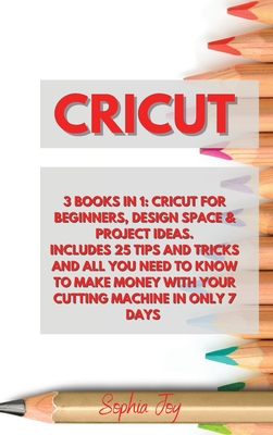 Cricut: 3 Books in 1: Cricut for Beginners, Design Space & Project Ideas. Includes 25 Tips and Tricks and All You Need to Know Cover Image
