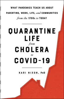 Quarantine Life from Cholera to COVID-19: What Pandemics Teach Us About Parenting, Work, Life, and Communities from the 1700s to Today Cover Image