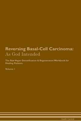 Reversing Basal-Cell Carcinoma: As God Intended The Raw Vegan Plant-Based Detoxification & Regeneration Workbook for Healing Patients. Volume 1 Cover Image