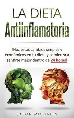 La Dieta Antiinflamatoria: ¡Haz estos cambios simples y económicos en tu dieta y comienza a sentirte mejor dentro de 24 horas! Cover Image