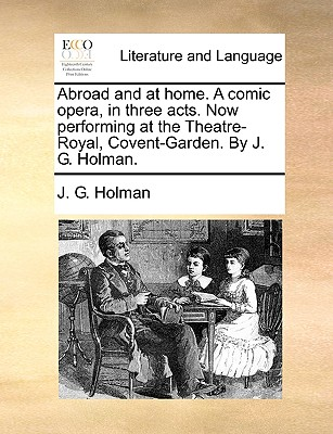 Abroad and at home. A comic opera, in three acts. Now performing at the Theatre-Royal, Covent-Garden. By J. G. Holman. Cover Image