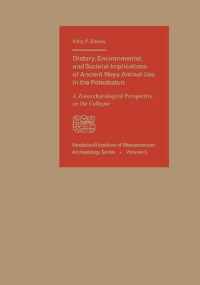 Dietary, Environmental, and Societal Implications of Ancient Maya Animal Use in the Petexbatun: A Zooarchaeological Perspective on the Collapse (Vanderbilt Institute of Mesoamerican Archaeology #5) Cover Image