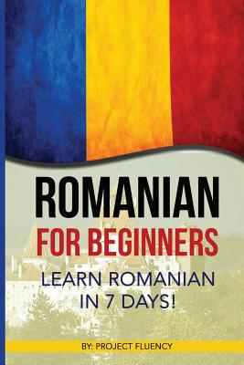 Romanian: Romanian for Beginners: Learn Romanian in 7 days! (Romanian Books, Romanian books, Romanian Language) Cover Image
