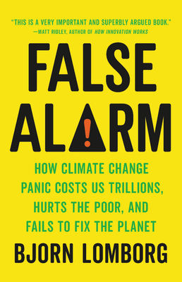 False Alarm: How Climate Change Panic Costs Us Trillions, Hurts the Poor, and Fails to Fix the Planet Cover Image