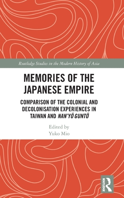 Memories of the Japanese Empire: Comparison of the Colonial and Decolonisation Experiences in Taiwan and Nan'yo-Gunto (Routledge Studies in the Modern History of Asia) Cover Image