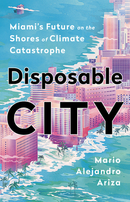 Disposable City: Miami's Future on the Shores of Climate Catastrophe Cover Image