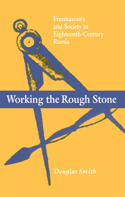 Working the Rough Stone: Freemasonry and Society in Eighteenth-Century Russia Cover Image