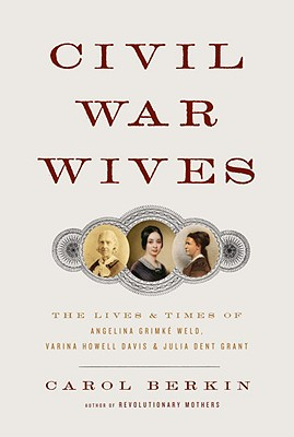 Civil War Wives: The Lives and Times of Angelina Grimke Weld, Varina Howell Davis, and Julia Dent Grant Cover Image