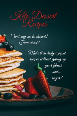 Keto Dessert Recipes: Can't say no to dessert? Then don't! Make these tasty copycat recipes without giving up your fitness and...sugar! Cover Image