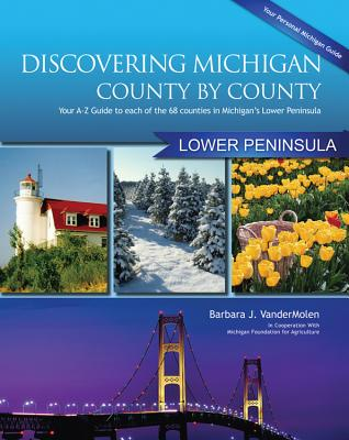 Discovering Michigan County-By-County: Lower Penisula: Your A-Z Guide to Each of the 68 Counties in Michigan's Lower Peninsula