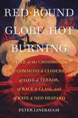Red Round Globe Hot Burning: A Tale at the Crossroads of Commons and Closure, of Love and Terror, of Race and Class, and of Kate and Ned Despard Cover Image