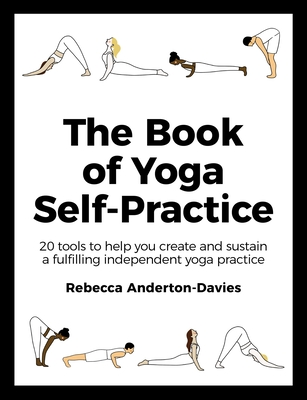 The Book of Yoga Self-Practice: 20 Tools to Help you Create and Sustain a Fulfilling Independent Yoga Practice Cover Image