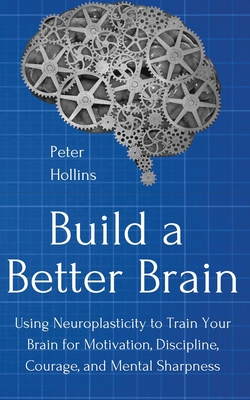 Build a Better Brain: Using Everyday Neuroscience to Train Your Brain for Motivation, Discipline, Courage, and Mental Sharpness Cover Image