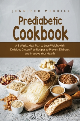 Prediabetic Cookbook: A 3 Weeks Meal Plan to Lose Weight with Delicious Gluten Free Recipes to Prevent Diabetes and Improve Your Health Cover Image