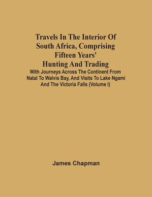 Travels In The Interior Of South Africa, Comprising Fifteen Years' Hunting And Trading; With Journeys Across The Continent From Natal To Walvis Bay, A Cover Image