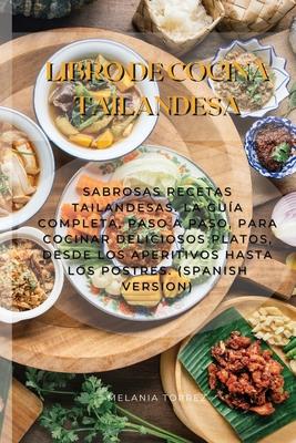 Libro De Cocina Tailandesa: Sabrosas Recetas Tailandesas. La Guía Completa, Paso A Paso, Para Cocinar Deliciosos Platos, Desde Los Aperitivos Hast Cover Image