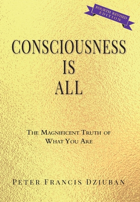Consciousness Is All: The Magnificent Truth of What You Are Cover Image