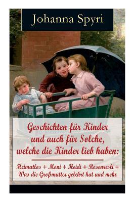 Geschichten für Kinder und auch für Solche, welche die Kinder lieb haben: Heimatlos + Moni + Heidi + Rosenresli + Was die Großmutter gelehrt hat und m Cover Image